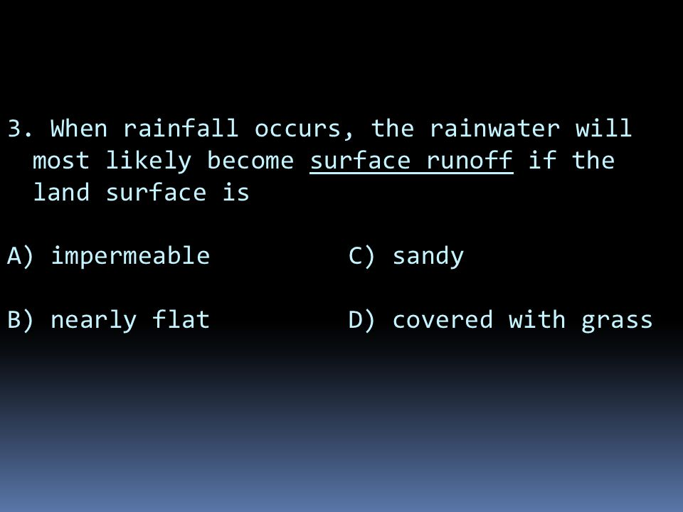 3. When rainfall occurs, the rainwater will most likely become surface runoff if the land surface is A) impermeable C) sandy B) nearly flat D) covered
