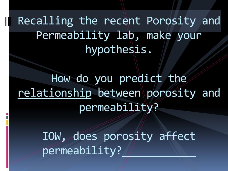 Recalling the recent Porosity and Permeability lab, make your hypothesis. How do you predict the relationship between porosity and permeability? IOW,