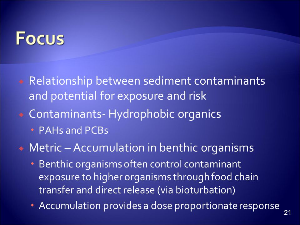  Relationship between sediment contaminants and potential for exposure and risk  Contaminants- Hydrophobic organics  PAHs and PCBs  Metric – Accumulation in benthic organisms  Benthic organisms often control contaminant exposure to higher organisms through food chain transfer and direct release (via bioturbation)  Accumulation provides a dose proportionate response 21