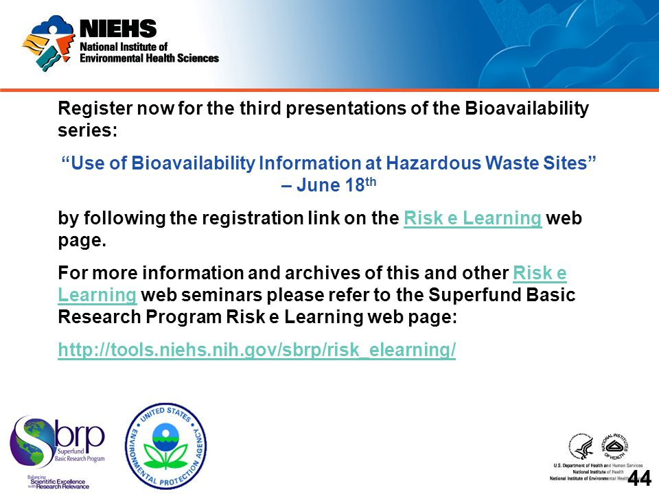 Register now for the third presentations of the Bioavailability series: Use of Bioavailability Information at Hazardous Waste Sites – June 18 th by following the registration link on the Risk e Learning web page.Risk e Learning For more information and archives of this and other Risk e Learning web seminars please refer to the Superfund Basic Research Program Risk e Learning web page:Risk e Learning http://tools.niehs.nih.gov/sbrp/risk_elearning/ 44