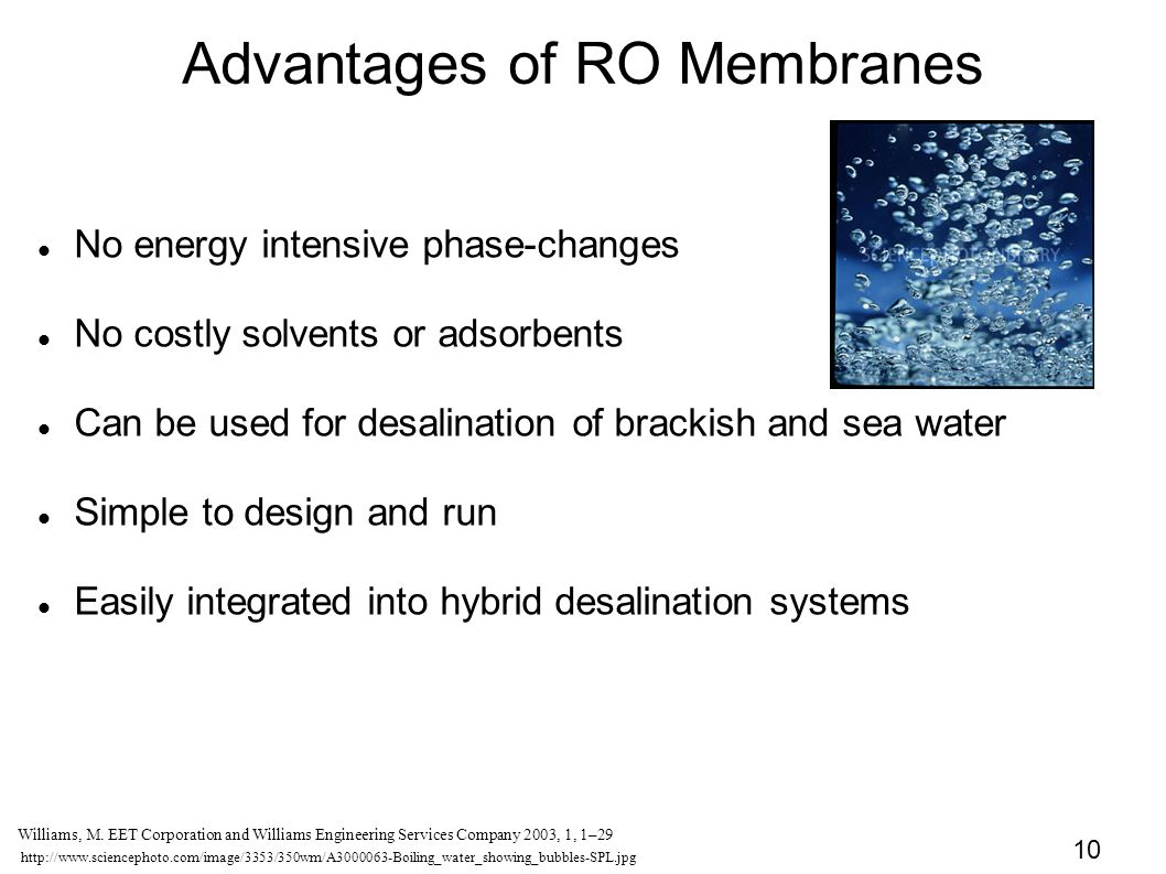 10 Advantages of RO Membranes No energy intensive phase-changes No costly solvents or adsorbents Can be used for desalination of brackish and sea water Simple to design and run Easily integrated into hybrid desalination systems http://www.sciencephoto.com/image/3353/350wm/A3000063-Boiling_water_showing_bubbles-SPL.jpg Williams, M.