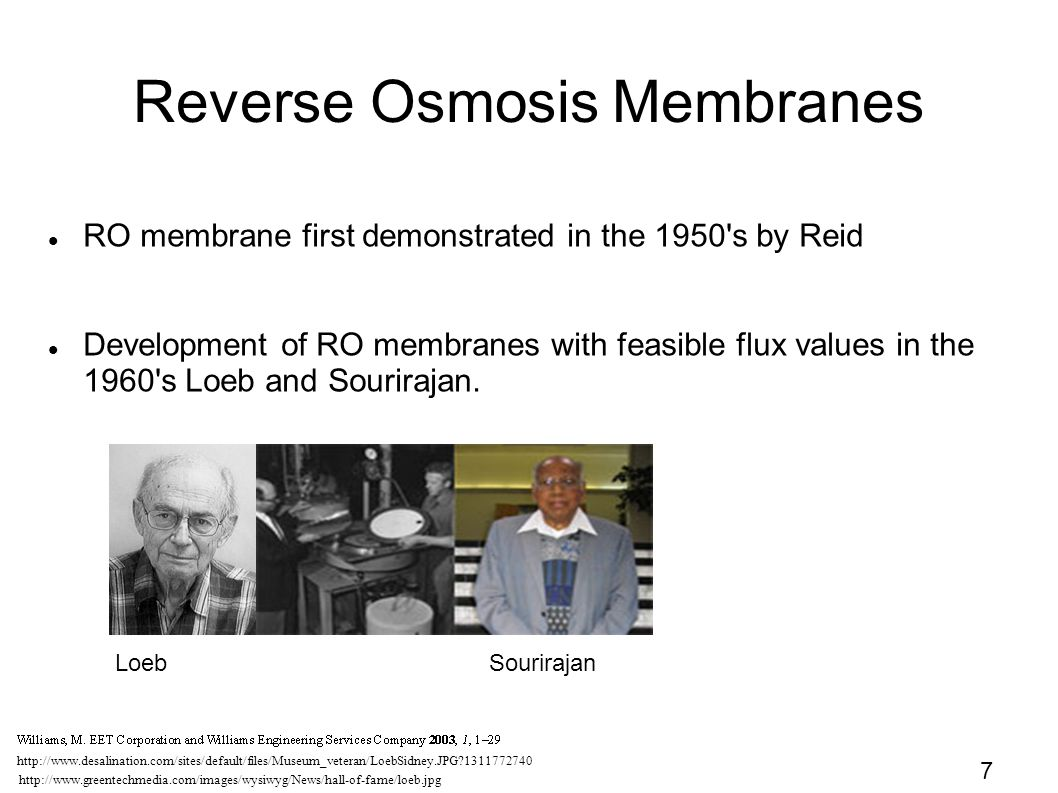 7 Reverse Osmosis Membranes RO membrane first demonstrated in the 1950 s by Reid Development of RO membranes with feasible flux values in the 1960 s Loeb and Sourirajan.