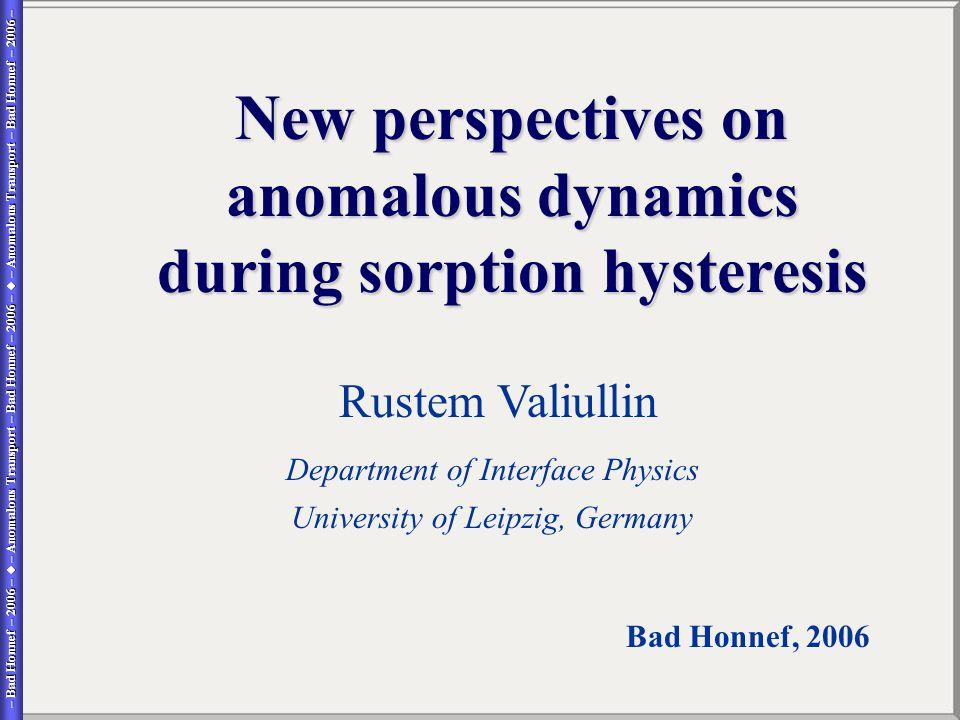 – Bad Honnef – 2006 –  – Anomalous Transport – Bad Honnef – 2006 –  – Anomalous Transport – Bad Honnef – 2006 – – Bad Honnef – 2006 –  – Anomalous Transport – Bad Honnef – 2006 –  – Anomalous Transport – Bad Honnef – 2006 – Rustem Valiullin Department of Interface Physics University of Leipzig, Germany Bad Honnef, 2006 New perspectives on anomalous dynamics during sorption hysteresis