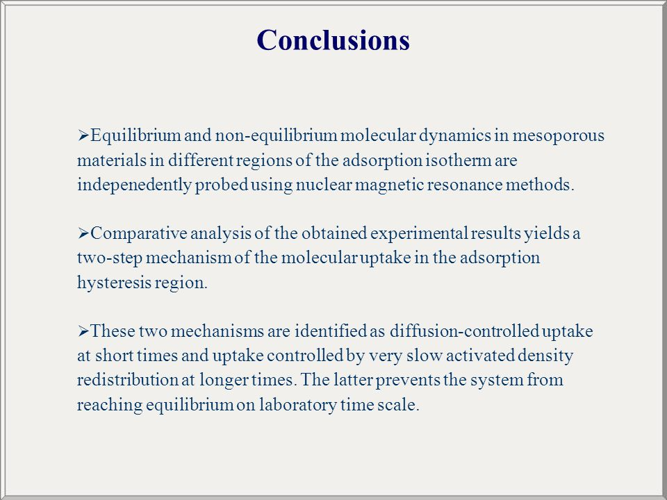 Conclusions  Equilibrium and non-equilibrium molecular dynamics in mesoporous materials in different regions of the adsorption isotherm are indepenedently probed using nuclear magnetic resonance methods.