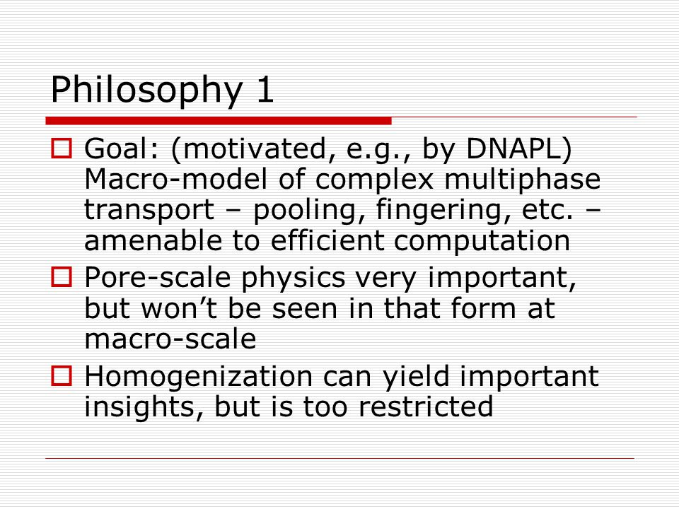 Philosophy 1  Goal: (motivated, e.g., by DNAPL) Macro-model of complex multiphase transport – pooling, fingering, etc. – amenable to efficient comput