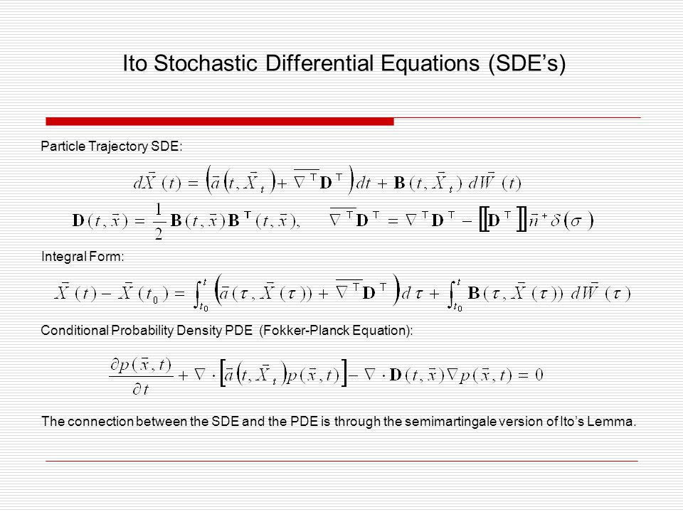 Ito Stochastic Differential Equations (SDE's) Particle Trajectory SDE: Integral Form: Conditional Probability Density PDE (Fokker-Planck Equation): Th
