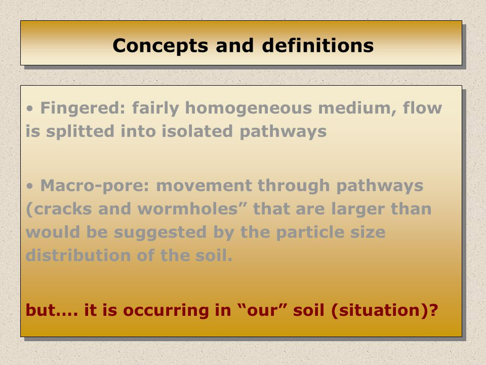 Concepts and definitions Fingered: fairly homogeneous medium, flow is splitted into isolated pathways Macro-pore: movement through pathways (cracks and wormholes that are larger than would be suggested by the particle size distribution of the soil.