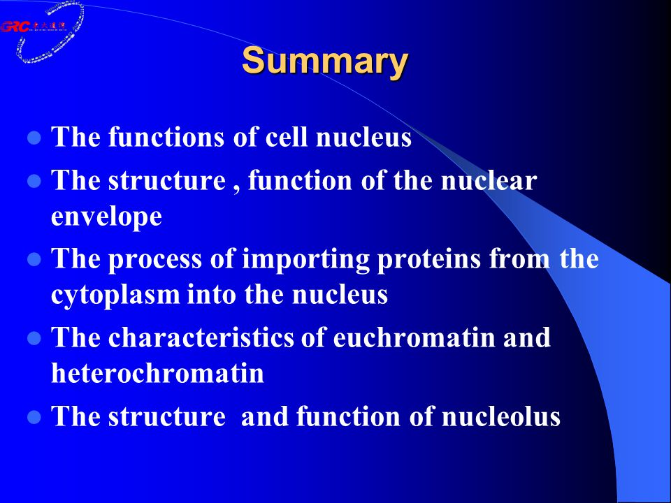 Summary The functions of cell nucleus The structure, function of the nuclear envelope The process of importing proteins from the cytoplasm into the nucleus The characteristics of euchromatin and heterochromatin The structure and function of nucleolus