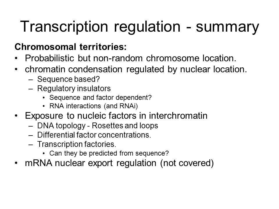 Transcription regulation - summary Chromosomal territories: Probabilistic but non-random chromosome location.