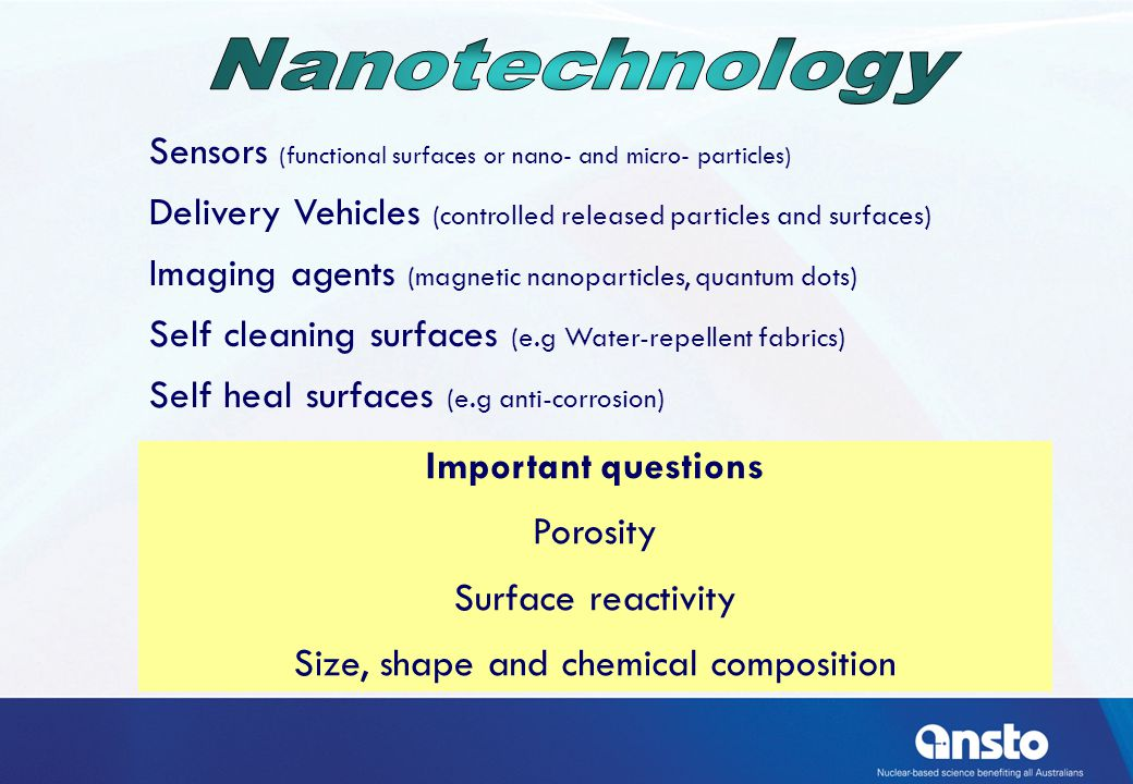 Sensors (functional surfaces or nano- and micro- particles) Delivery Vehicles (controlled released particles and surfaces) Imaging agents (magnetic nanoparticles, quantum dots) Self cleaning surfaces (e.g Water-repellent fabrics) Self heal surfaces (e.g anti-corrosion) Important questions Porosity Surface reactivity Size, shape and chemical composition