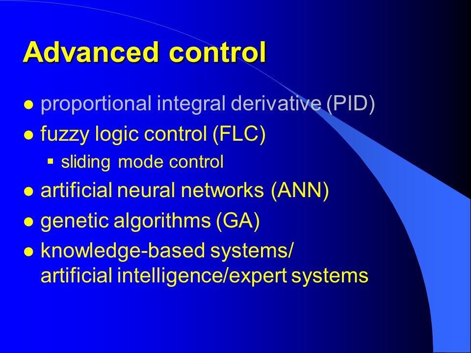 Advanced control l proportional integral derivative (PID) l fuzzy logic control (FLC)  sliding mode control l artificial neural networks (ANN) l genetic algorithms (GA) l knowledge-based systems/ artificial intelligence/expert systems