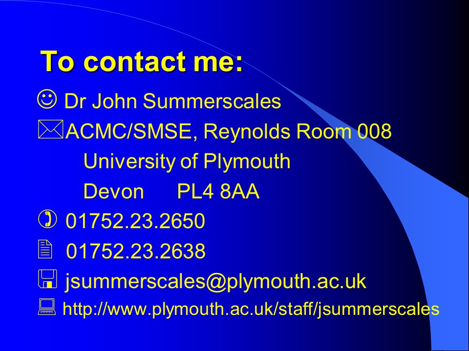 To contact me: Dr John Summerscales  ACMC/SMSE, Reynolds Room 008 University of Plymouth Devon PL4 8AA ) 01752.23.2650  01752.23.2638  jsummerscales@plymouth.ac.uk  http://www.plymouth.ac.uk/staff/jsummerscales