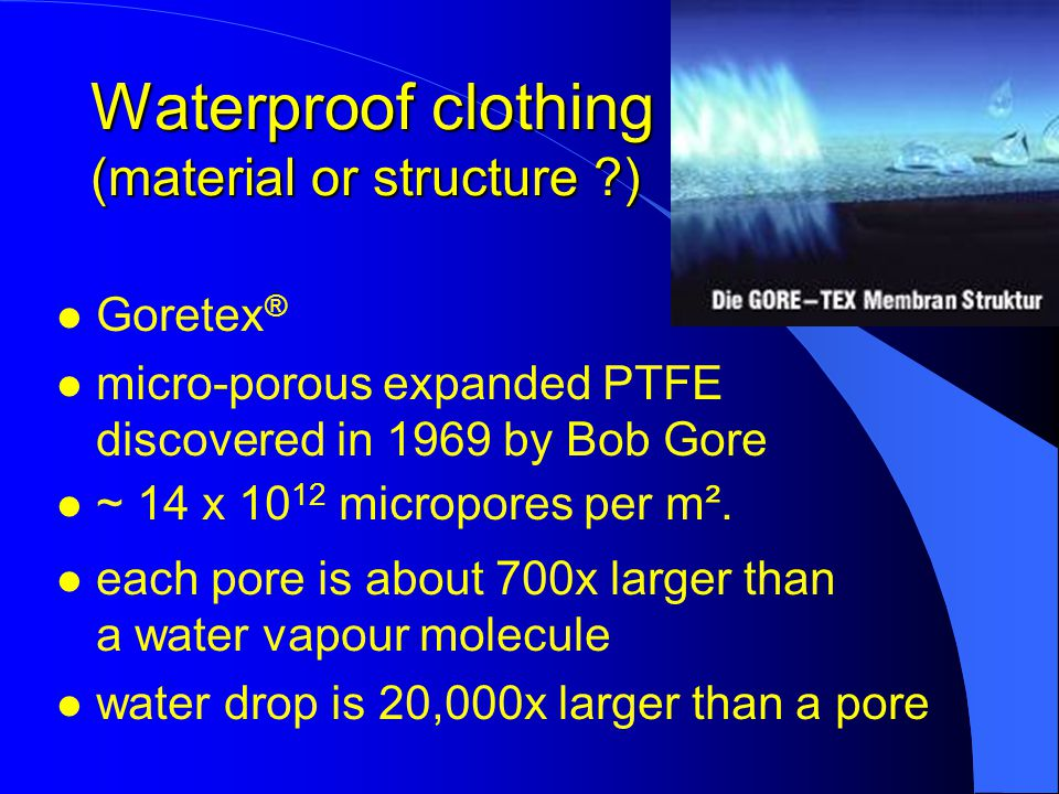 Waterproof clothing (material or structure ) l Goretex ® l micro-porous expanded PTFE discovered in 1969 by Bob Gore l ~ 14 x 10 12 micropores per m².