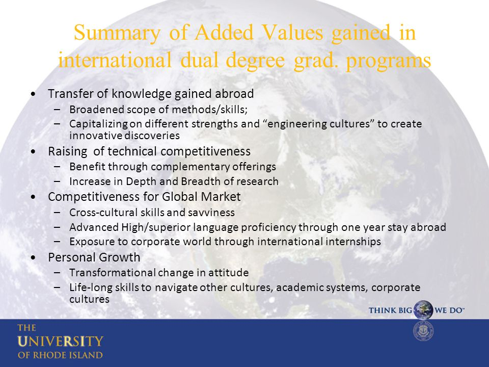 Summary of Added Values gained in international dual degree grad. programs Transfer of knowledge gained abroad –Broadened scope of methods/skills; –Ca