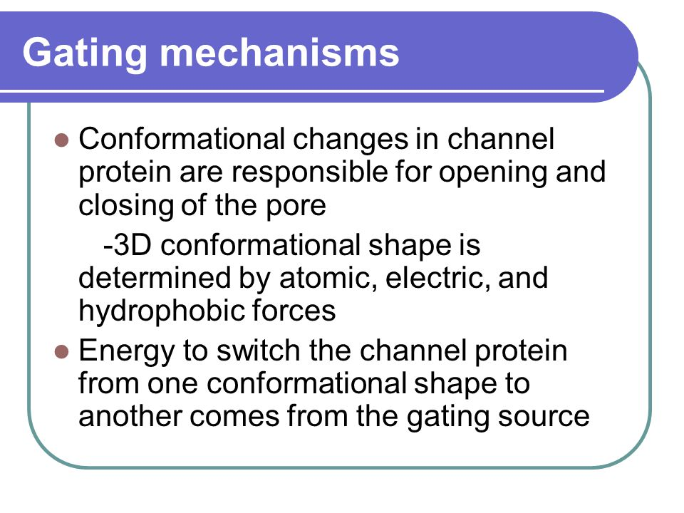 Gating mechanisms Conformational changes in channel protein are responsible for opening and closing of the pore -3D conformational shape is determined by atomic, electric, and hydrophobic forces Energy to switch the channel protein from one conformational shape to another comes from the gating source