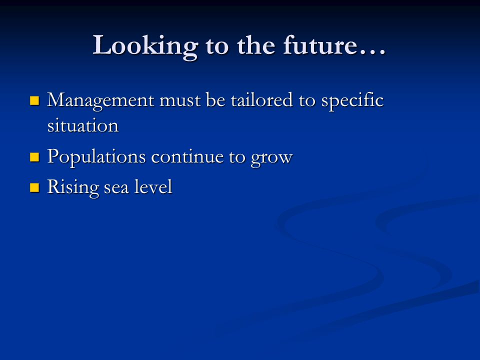 Looking to the future… Management must be tailored to specific situation Management must be tailored to specific situation Populations continue to grow Populations continue to grow Rising sea level Rising sea level