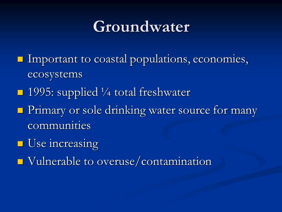 Groundwater Important to coastal populations, economies, ecosystems Important to coastal populations, economies, ecosystems 1995: supplied ¼ total freshwater 1995: supplied ¼ total freshwater Primary or sole drinking water source for many communities Primary or sole drinking water source for many communities Use increasing Use increasing Vulnerable to overuse/contamination Vulnerable to overuse/contamination