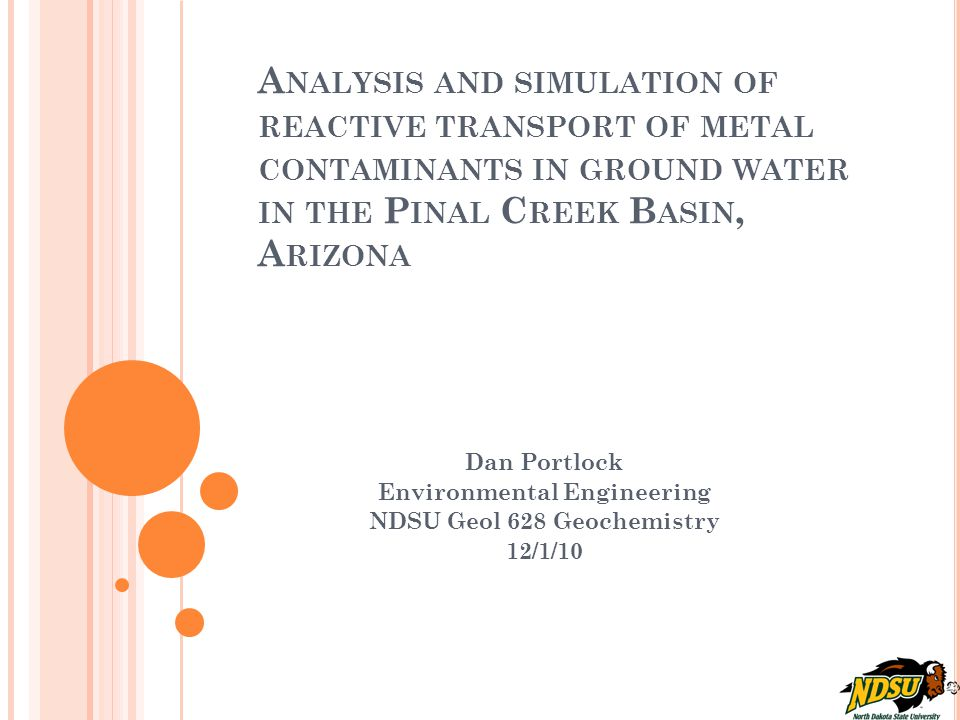 A NALYSIS AND SIMULATION OF REACTIVE TRANSPORT OF METAL CONTAMINANTS IN GROUND WATER IN THE P INAL C REEK B ASIN, A RIZONA Dan Portlock Environmental Engineering NDSU Geol 628 Geochemistry 12/1/10