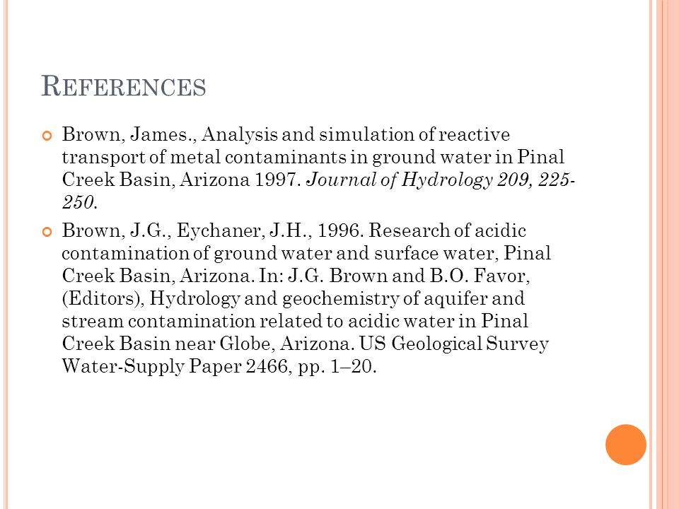 R EFERENCES Brown, James., Analysis and simulation of reactive transport of metal contaminants in ground water in Pinal Creek Basin, Arizona 1997.