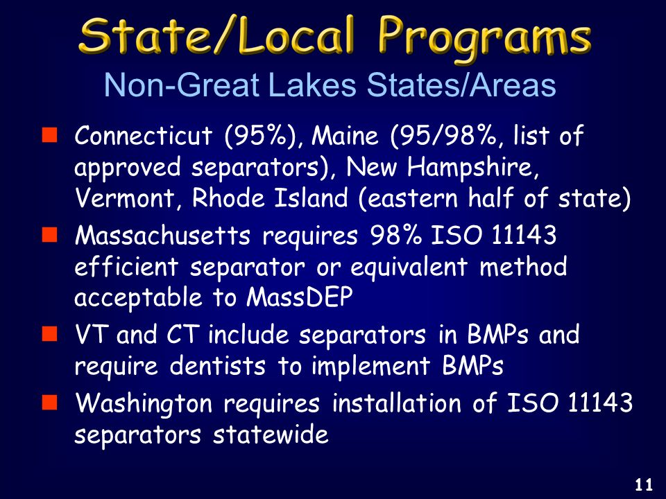 Connecticut (95%), Maine (95/98%, list of approved separators), New Hampshire, Vermont, Rhode Island (eastern half of state) Massachusetts requires 98% ISO 11143 efficient separator or equivalent method acceptable to MassDEP VT and CT include separators in BMPs and require dentists to implement BMPs Washington requires installation of ISO 11143 separators statewide Non-Great Lakes States/Areas 11