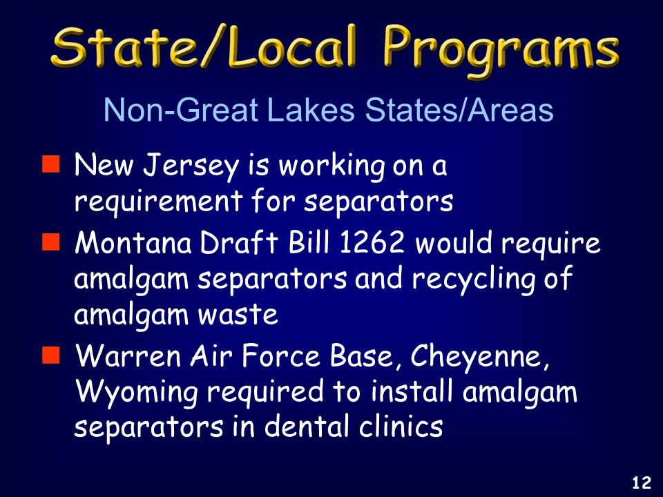 New Jersey is working on a requirement for separators Montana Draft Bill 1262 would require amalgam separators and recycling of amalgam waste Warren Air Force Base, Cheyenne, Wyoming required to install amalgam separators in dental clinics Non-Great Lakes States/Areas 12