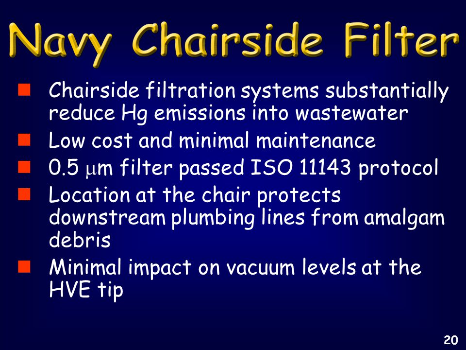 Chairside filtration systems substantially reduce Hg emissions into wastewater Low cost and minimal maintenance 0.5  m filter passed ISO 11143 protocol Location at the chair protects downstream plumbing lines from amalgam debris Minimal impact on vacuum levels at the HVE tip 20