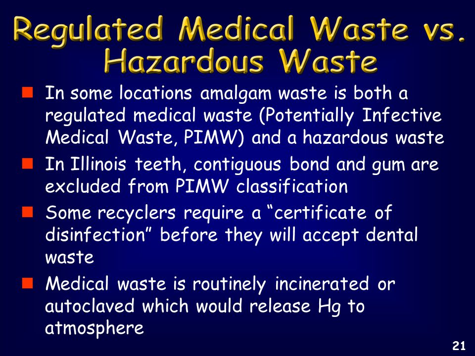 In some locations amalgam waste is both a regulated medical waste (Potentially Infective Medical Waste, PIMW) and a hazardous waste In Illinois teeth, contiguous bond and gum are excluded from PIMW classification Some recyclers require a certificate of disinfection before they will accept dental waste Medical waste is routinely incinerated or autoclaved which would release Hg to atmosphere 21
