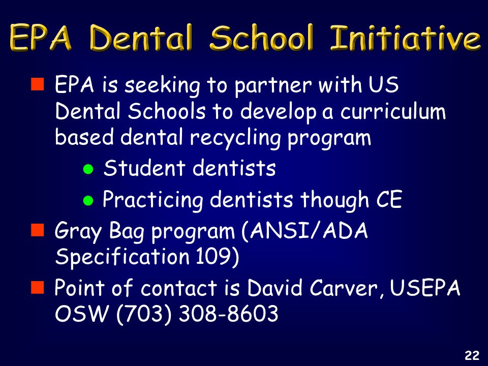 EPA is seeking to partner with US Dental Schools to develop a curriculum based dental recycling program Student dentists Practicing dentists though CE Gray Bag program (ANSI/ADA Specification 109) Point of contact is David Carver, USEPA OSW (703) 308-8603 22
