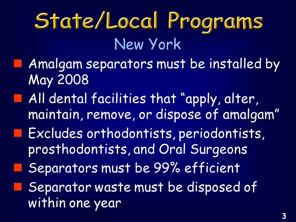 Amalgam separators must be installed by May 2008 All dental facilities that apply, alter, maintain, remove, or dispose of amalgam Excludes orthodontists, periodontists, prosthodontists, and Oral Surgeons Separators must be 99% efficient Separator waste must be disposed of within one year New York 3