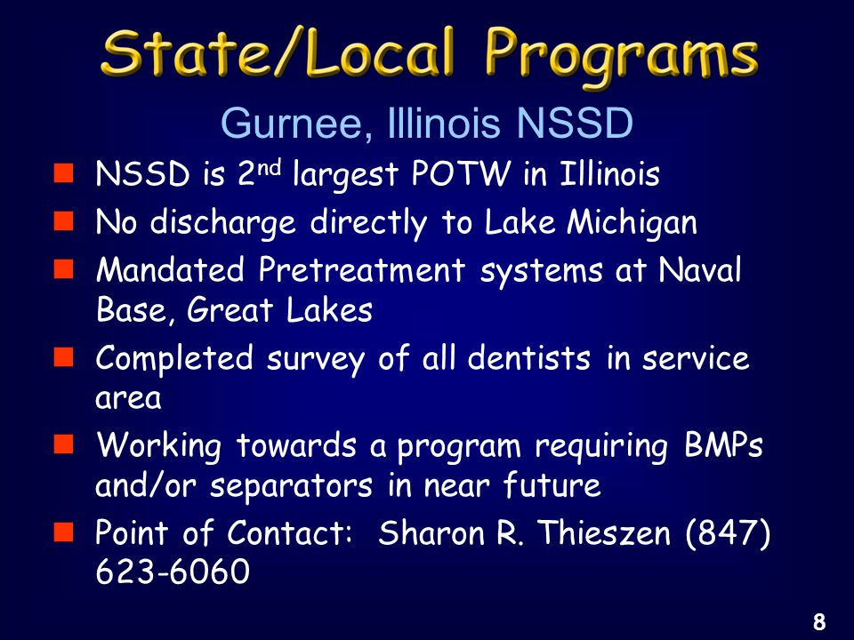 NSSD is 2 nd largest POTW in Illinois No discharge directly to Lake Michigan Mandated Pretreatment systems at Naval Base, Great Lakes Completed survey of all dentists in service area Working towards a program requiring BMPs and/or separators in near future Point of Contact: Sharon R.
