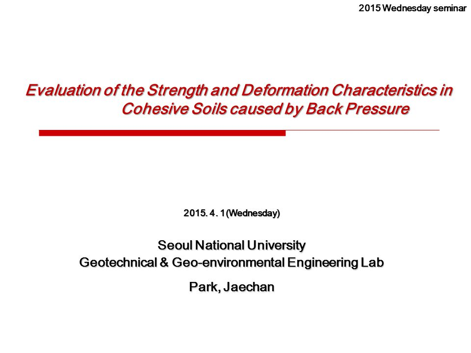 Evaluation of the Strength and Deformation Characteristics in Cohesive Soils caused by Back Pressure 2015. 4. 1(Wednesday) Seoul National University G