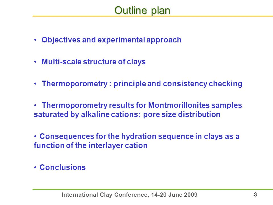 3 International Clay Conference, 14-20 June 2009 Outline plan Objectives and experimental approach Multi-scale structure of clays Thermoporometry : principle and consistency checking Thermoporometry results for Montmorillonites samples saturated by alkaline cations: pore size distribution Consequences for the hydration sequence in clays as a function of the interlayer cation Conclusions