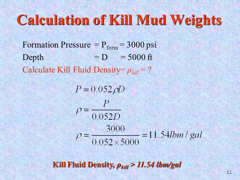 12 Calculation of Kill Mud Weights Formation Pressure= P form = 3000 psi Depth = D = 5000 ft Calculate Kill Fluid Density= ρ kill = ? Kill Fluid Densi