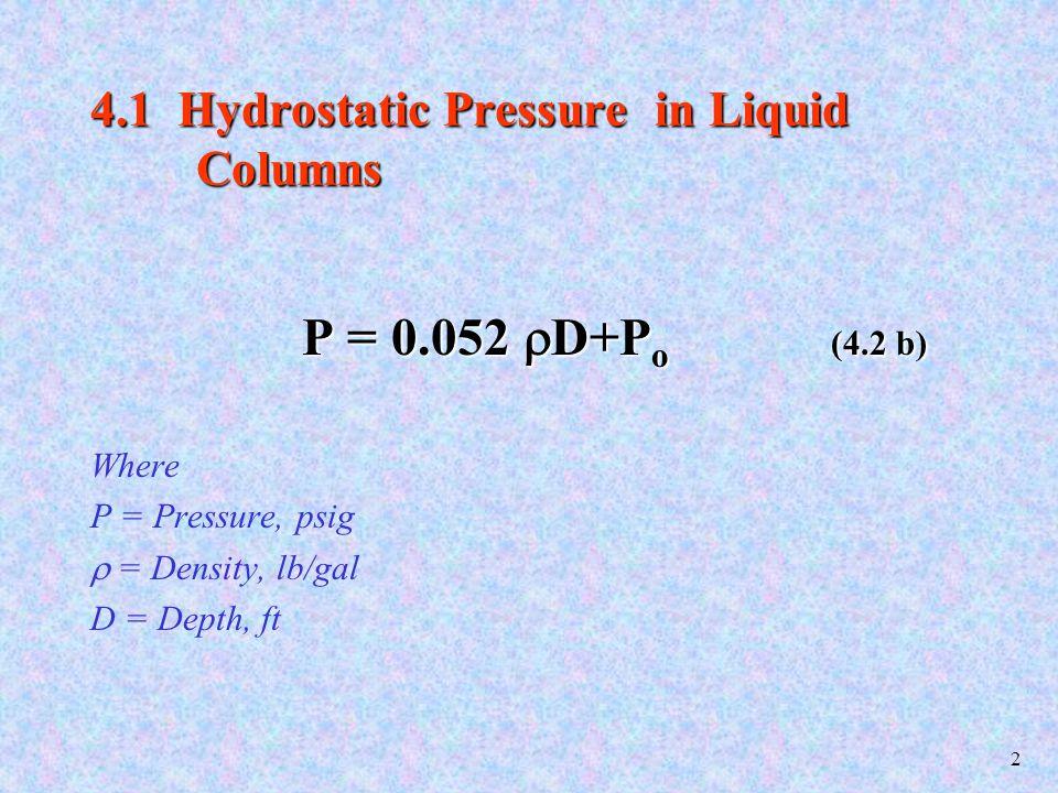 2 4.1 Hydrostatic Pressure in Liquid Columns P = 0.052  D+P o (4.2 b) Where P = Pressure, psig  = Density, lb/gal D = Depth, ft