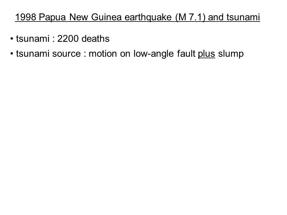 1998 Papua New Guinea earthquake (M 7.1) and tsunami tsunami : 2200 deaths tsunami source : motion on low-angle fault plus slump
