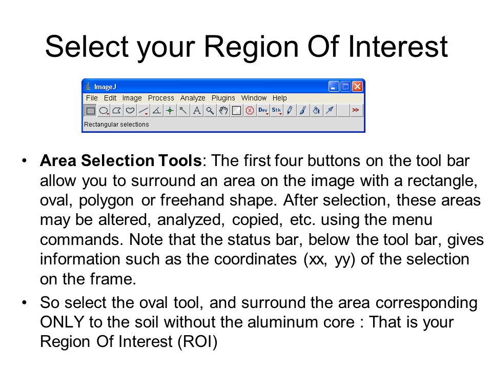 Select your Region Of Interest Area Selection Tools: The first four buttons on the tool bar allow you to surround an area on the image with a rectangle, oval, polygon or freehand shape.