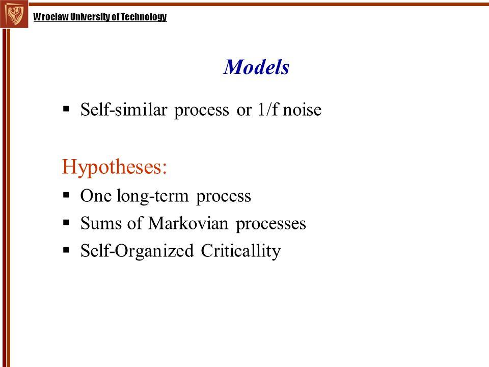 Wroclaw University of Technology Models  Self-similar process or 1/f noise Hypotheses:  One long-term process  Sums of Markovian processes  Self-Organized Criticallity