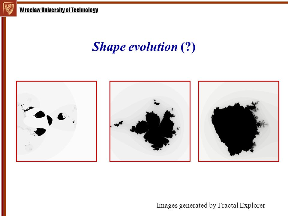 Wroclaw University of Technology Shape evolution ( ) Images generated by Fractal Explorer