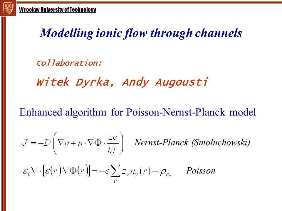 Wroclaw University of Technology Modelling ionic flow through channels Enhanced algorithm for Poisson-Nernst-Planck model Nernst-Planck (Smoluchowski) Poisson Collaboration: Witek Dyrka, Andy Augousti