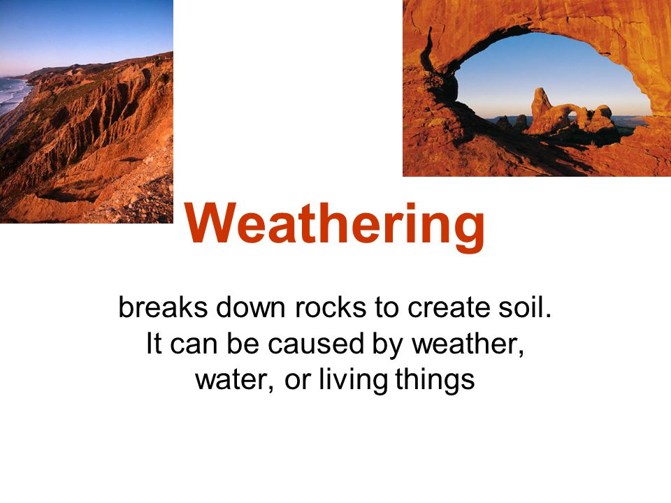EROSION – Starts the process of soil formation is the movement of sediment and rock to new places.