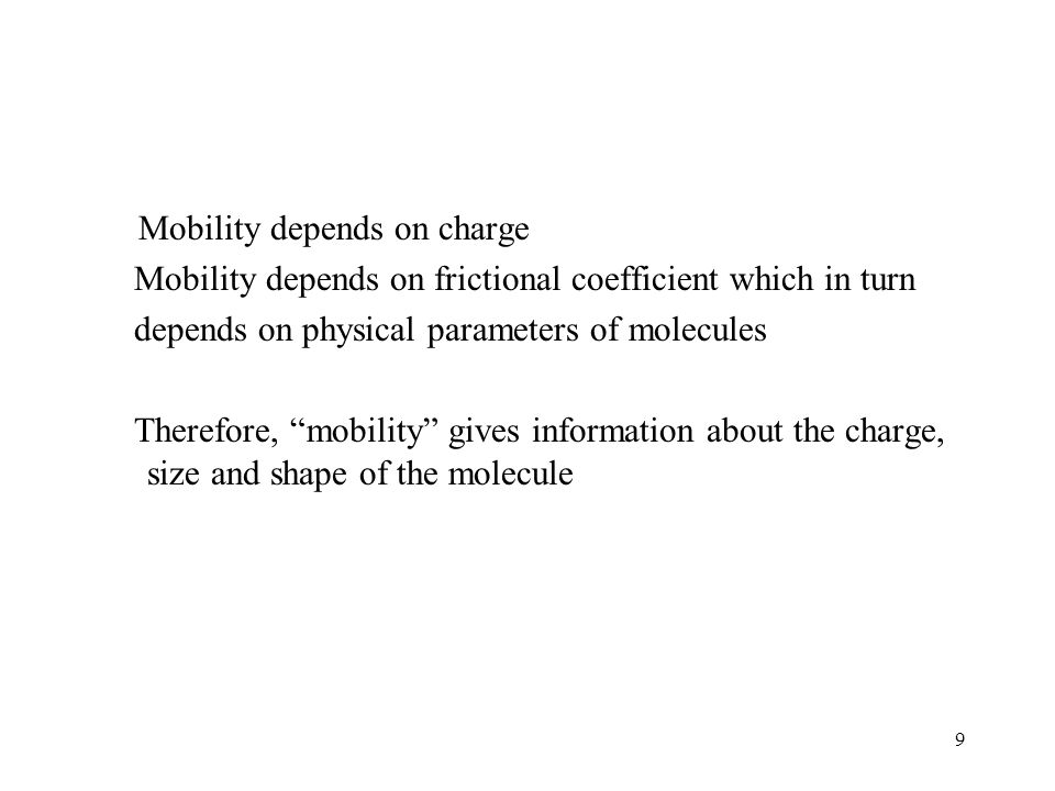 "9 Mobility depends on charge Mobility depends on frictional coefficient which in turn depends on physical parameters of molecules Therefore, ""mobility"