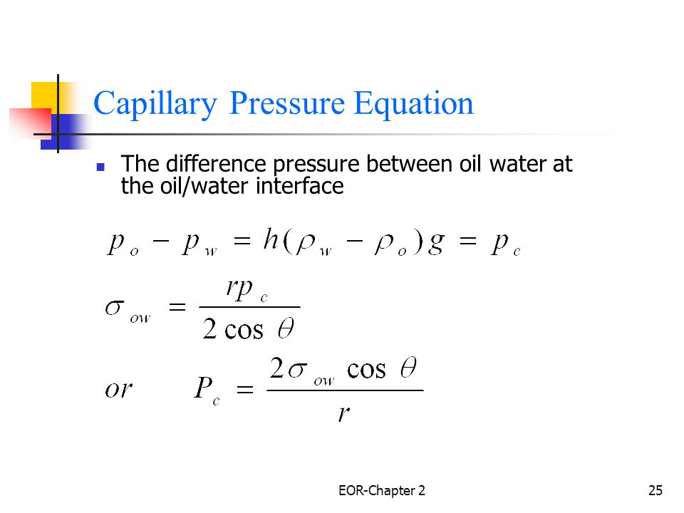EOR-Chapter 226 Capillary Forces- Capillary Pressure Capillary pressure is related to the fluid/ fluid IFT Relative permeability of fluids (through ) Size of capillary (through r) The phase with the lower pressure will always be the phase that preferentially wets the capillary.
