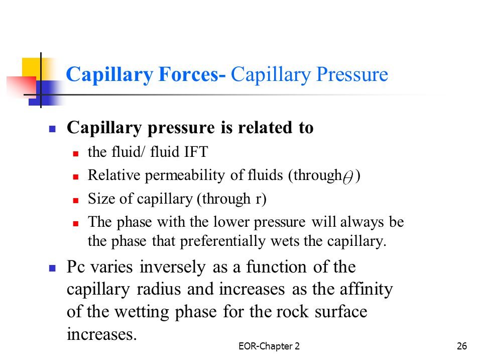 EOR-Chapter 227 Viscous Force Viscose forces in a porous medium are reflected in the magnetude of the pressure drop that occurs as a result of fluid flow through porous medium.