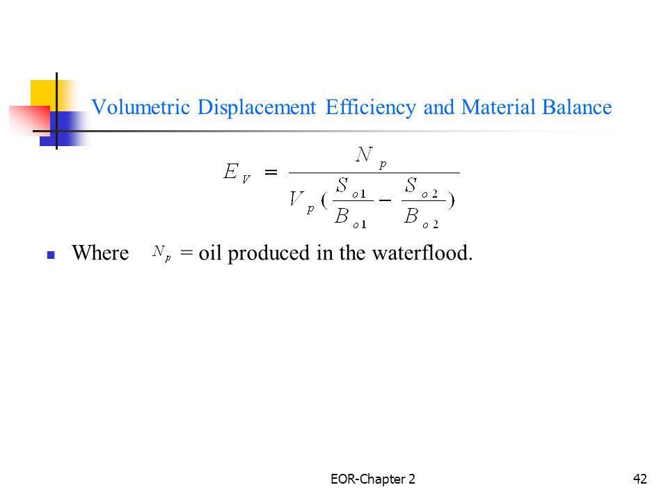 EOR-Chapter 243 Volumetric Displacement Efficiency Volumetric Displacement Efficiency Expressed as the product of Areal and Vertical Displacement Efficiencies Volumetric sweep efficiency can be considered conceptually as the product of the areal and vertical sweep efficiencies.