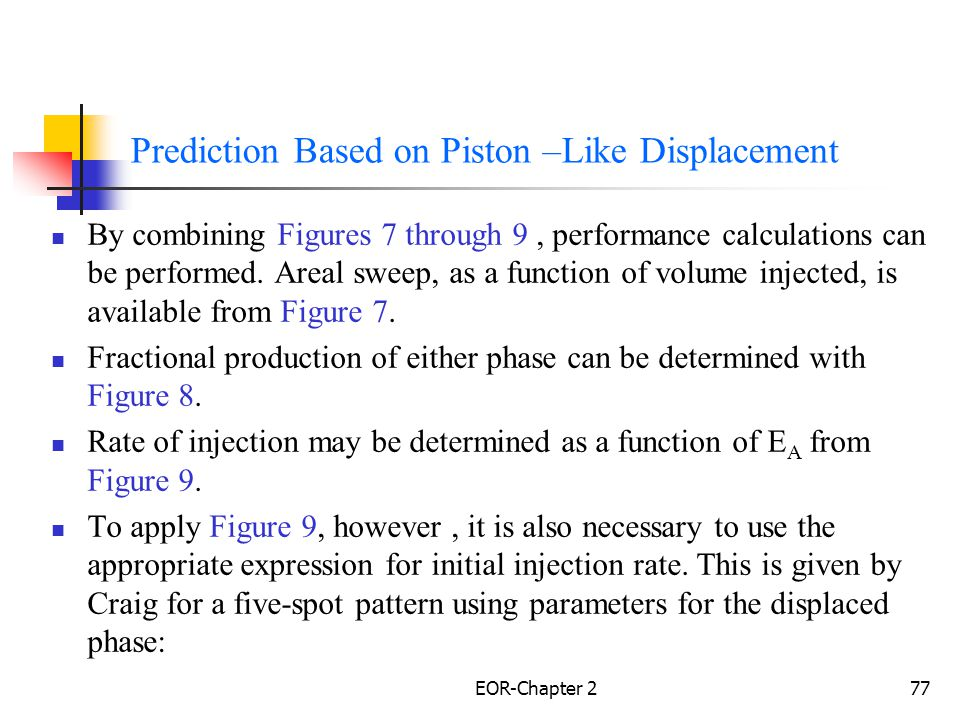 EOR-Chapter 278 Where i=injection rate at start of a displacement process, B/D; k=absolute rock permeability,md;Krd=relative permeability of displaced phase, h=reservoir thickness,ft; =pressure drop, psi; =viscosity of displaced phase, cp;d=distance measured between injection and production wells,ft; and rw= wellbore radius, ft.