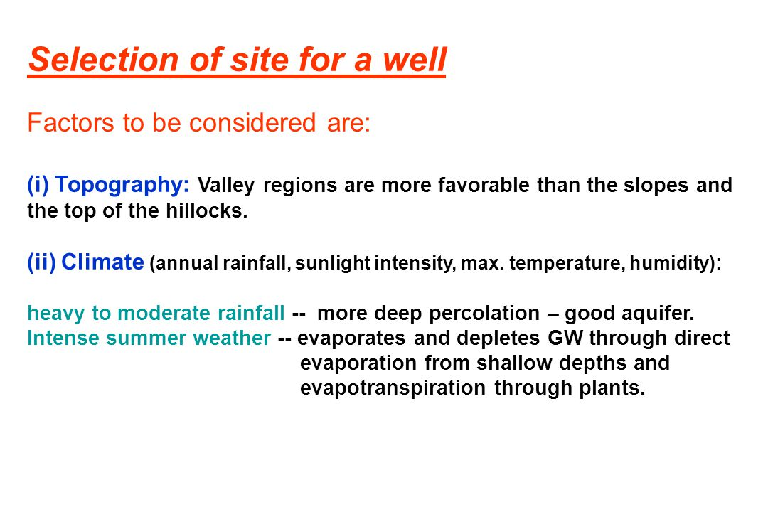 Selection of site for a well Factors to be considered are: (i) Topography: Valley regions are more favorable than the slopes and the top of the hilloc