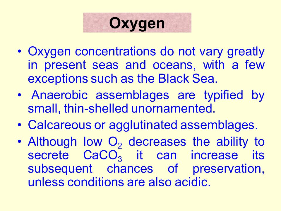 Oxygen Oxygen concentrations do not vary greatly in present seas and oceans, with a few exceptions such as the Black Sea.