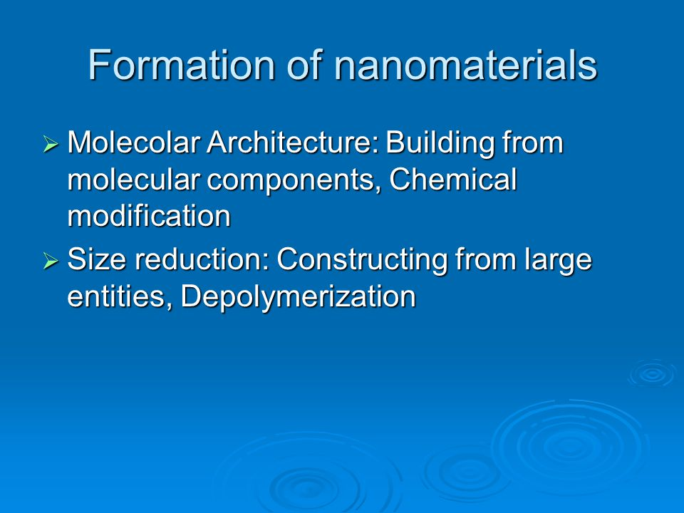 Formation of nanomaterials  Molecolar Architecture: Building from molecular components, Chemical modification  Size reduction: Constructing from large entities, Depolymerization