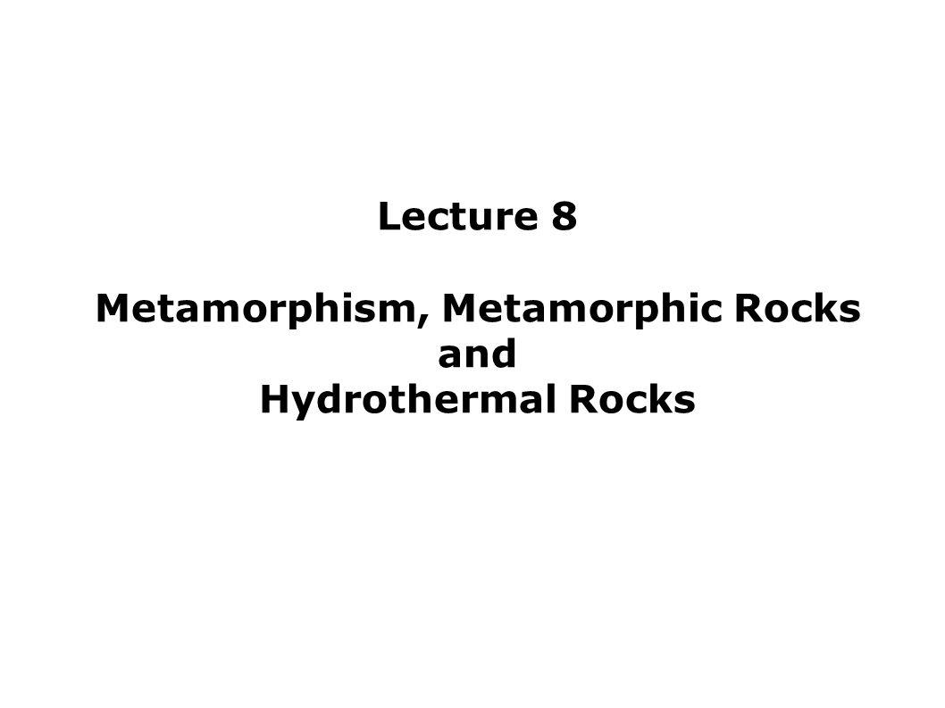 Lecture 8 Metamorphism, Metamorphic Rocks and Hydrothermal Rocks