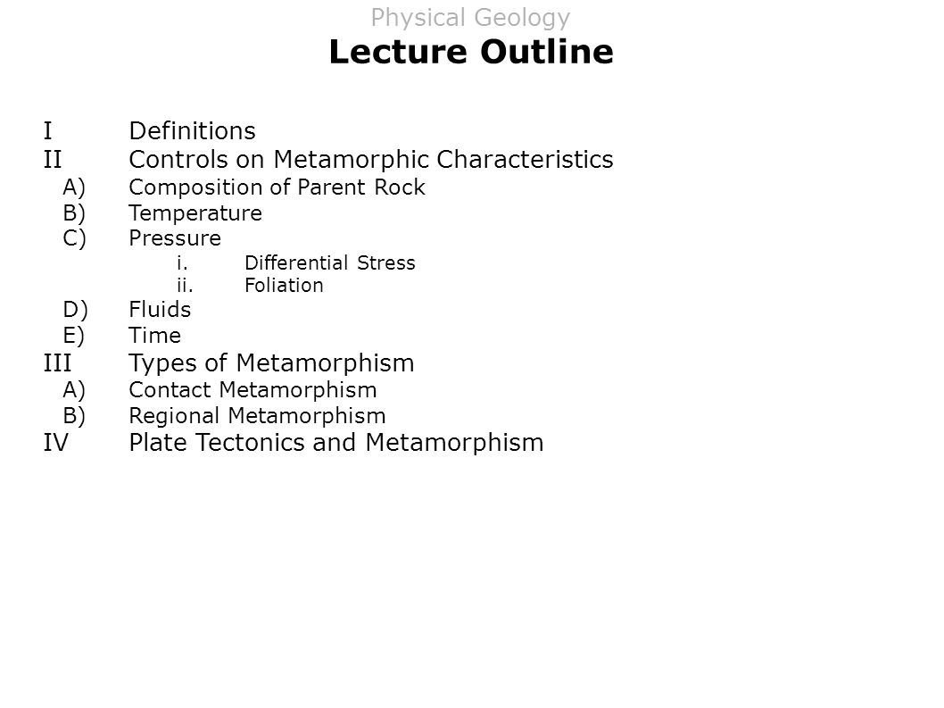 Lecture Outline IDefinitions IIControls on Metamorphic Characteristics A)Composition of Parent Rock B)Temperature C)Pressure i.Differential Stress ii.Foliation D)Fluids E)Time IIITypes of Metamorphism A)Contact Metamorphism B)Regional Metamorphism IVPlate Tectonics and Metamorphism Physical Geology